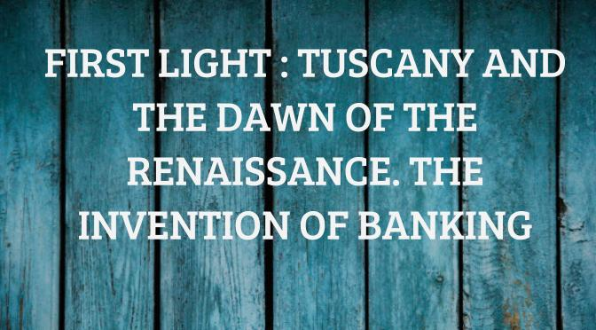 First Light : Tuscany and the Dawn of the Renaissance. The Invention of Banking