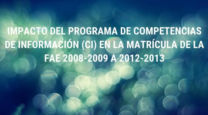 Impacto del Programa de Competencias de Información (CI)  en la Matrícula de la FAE 2008-2009 a 2012-2013