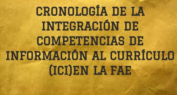 Cronología de la Integración de  Competencias de Información  al Currículo (ICI) en la Facultad de Administración de Empresas (FAE)