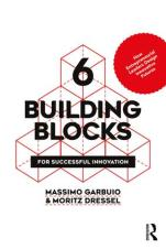 6 Building Blocks for Successful Innovation: How Entrepreneurial Leaders Design Innovative Futures